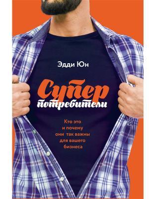 Суперпотребители. Кто это и почему они так важны для вашего бизнеса Издательство Манн, Иванов Фербер. Цвет: белый