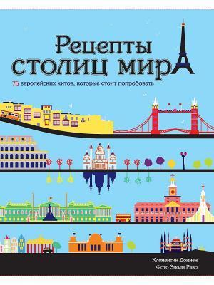 Рецепты столиц мира. 75 европейских хитов, которые стоит попробовать Издательство КоЛибри. Цвет: белый
