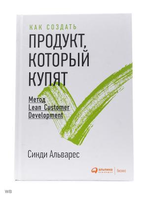 Как создать продукт, который купят: Метод Lean Customer Development Альпина Паблишер. Цвет: белый