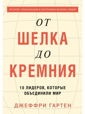 От шелка до кремния. 10 лидеров, которые объединили мир Издательство Манн, Иванов и Фербер. Цвет: белый